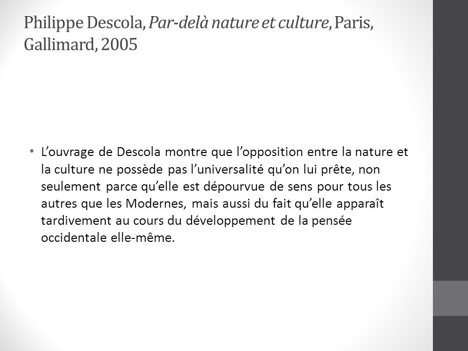 Philippe Descola, Par-delà nature et culture, Paris, Gallimard, 2005 Louvrage de Descola montre que lopposition entre la nature et la culture ne possè