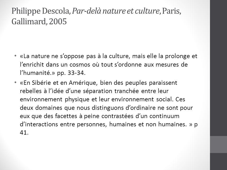 Philippe Descola, Par-delà nature et culture, Paris, Gallimard, 2005 «La nature ne soppose pas à la culture, mais elle la prolonge et lenrichit dans un cosmos où tout sordonne aux mesures de lhumanité.» pp.