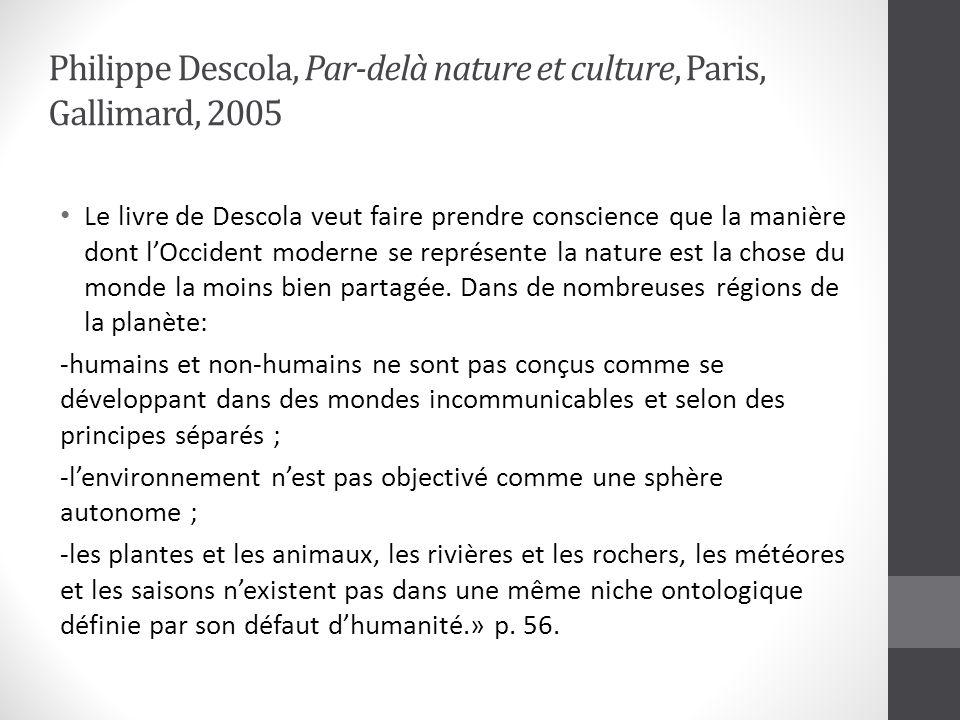 Philippe Descola, Par-delà nature et culture, Paris, Gallimard, 2005 Le livre de Descola veut faire prendre conscience que la manière dont lOccident moderne se représente la nature est la chose du monde la moins bien partagée.