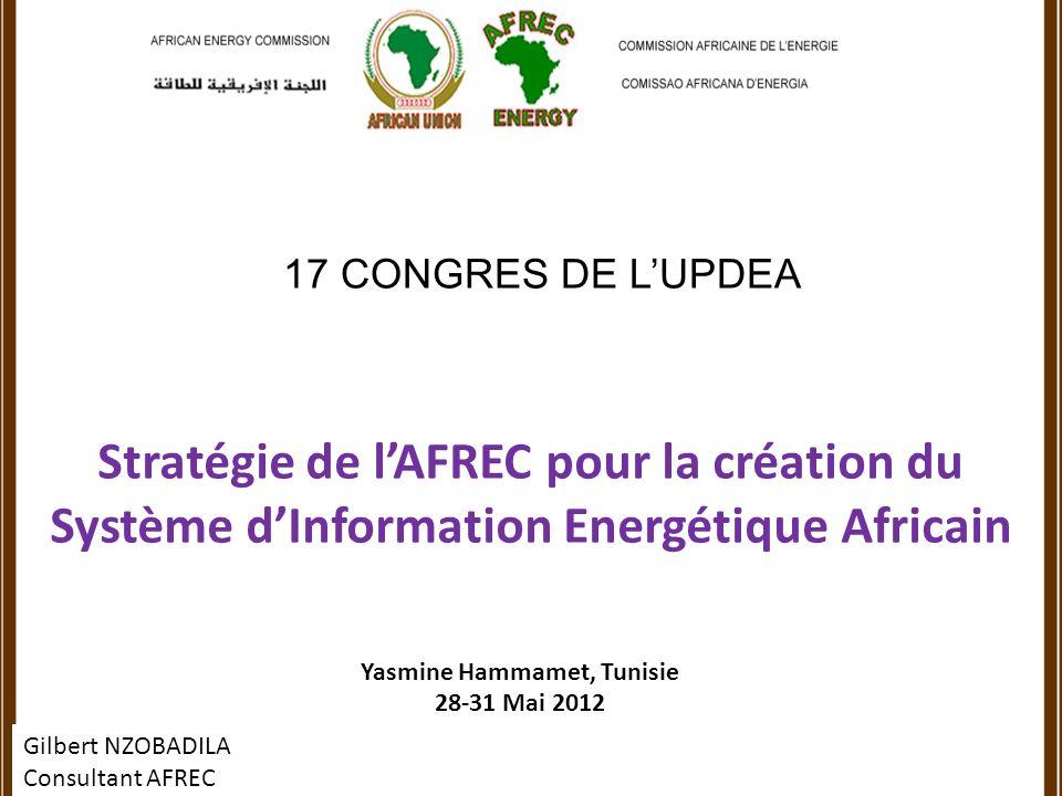 17 CONGRES DE LUPDEA Stratégie de lAFREC pour la création du Système dInformation Energétique Africain Yasmine Hammamet, Tunisie 28-31 Mai 2012 Gilbert NZOBADILA Consultant AFREC