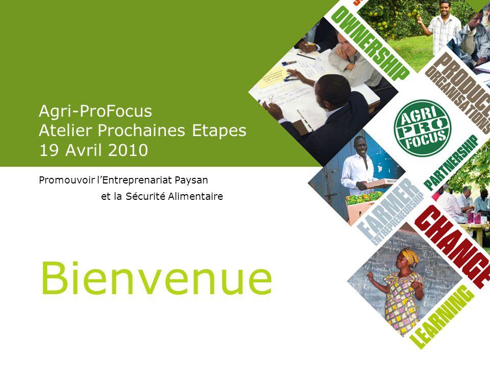 Agri-ProFocus Atelier Prochaines Etapes 19 Avril 2010 Promouvoir lEntreprenariat Paysan et la Sécurité Alimentaire Bienvenue