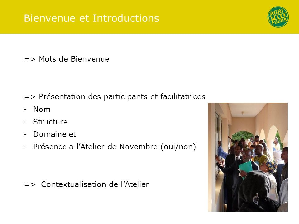Bienvenue et Introductions => Mots de Bienvenue => Présentation des participants et facilitatrices -Nom -Structure -Domaine et -Présence a lAtelier de Novembre (oui/non) => Contextualisation de lAtelier