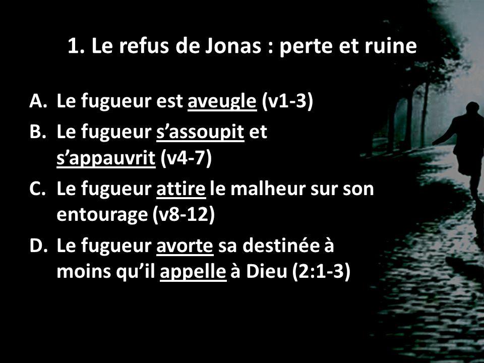 1. Le refus de Jonas : perte et ruine A.Le fugueur est aveugle (v1-3) B.Le fugueur sassoupit et sappauvrit (v4-7) C.Le fugueur attire le malheur sur s