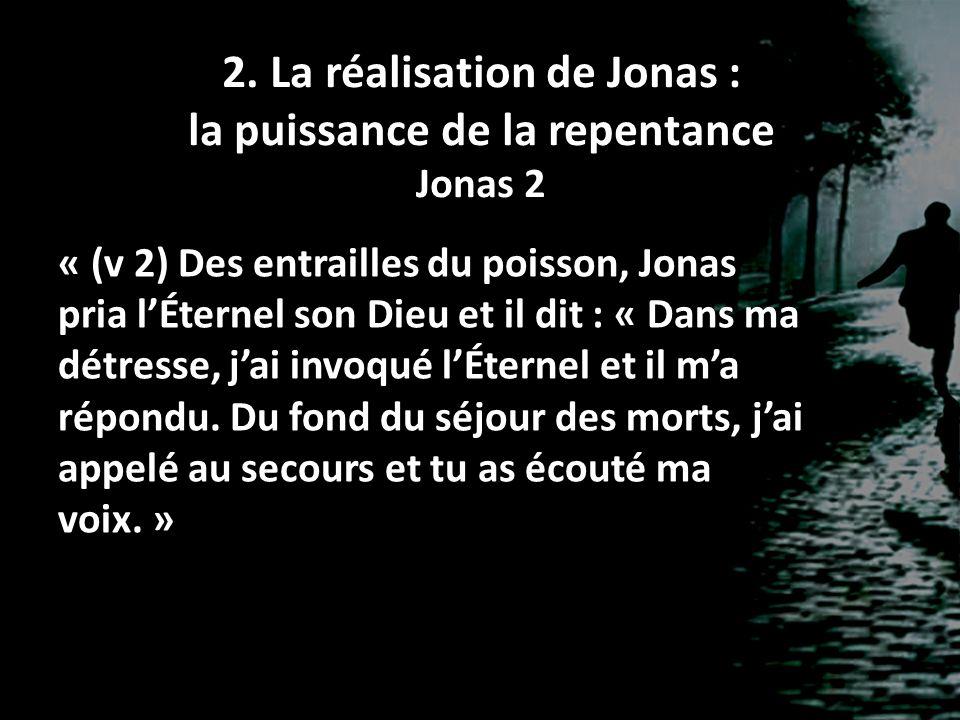 2. La réalisation de Jonas : la puissance de la repentance Jonas 2 « (v 2) Des entrailles du poisson, Jonas pria lÉternel son Dieu et il dit : « Dans