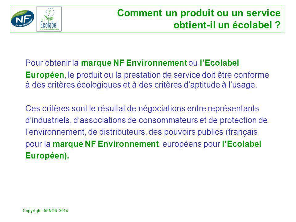 Copyright AFNOR 2014 Comment un produit ou un service obtient-il un écolabel ? Pour obtenir la marque NF Environnement ou lEcolabel Européen, le produ
