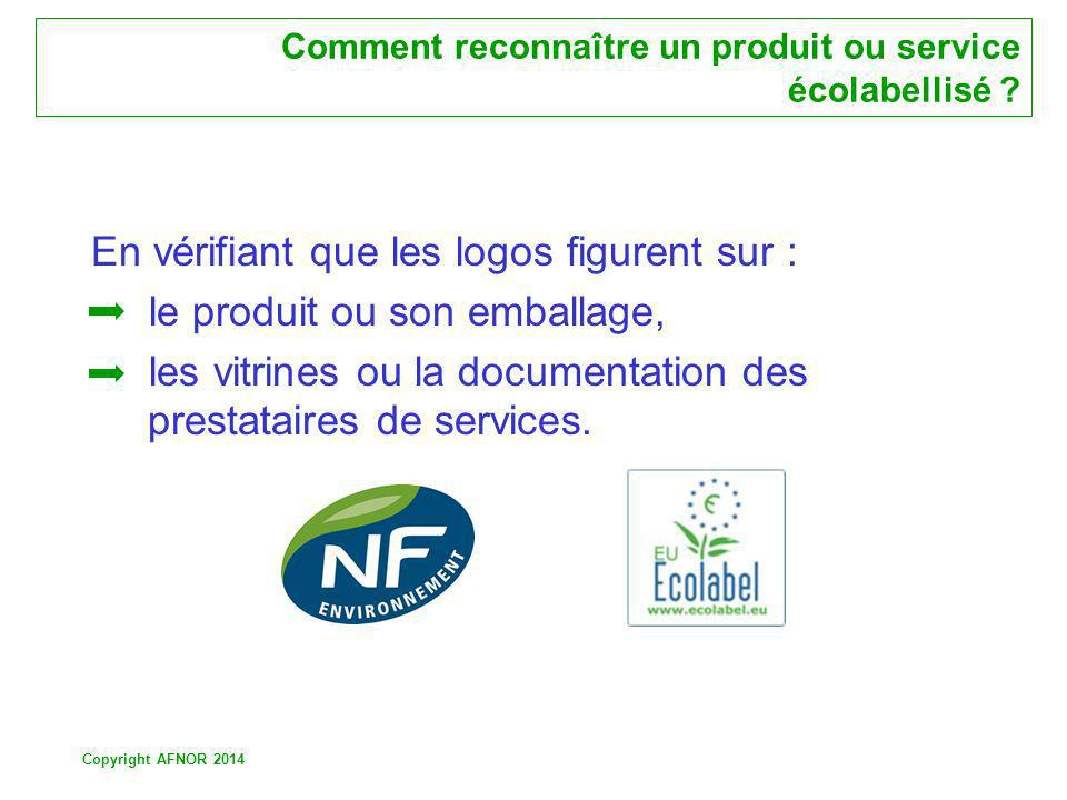 Copyright AFNOR 2014 Comment reconnaître un produit ou service écolabellisé ? En vérifiant que les logos figurent sur : le produit ou son emballage, l