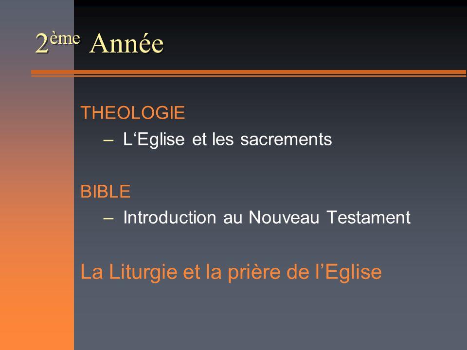 2 ème Année THEOLOGIE – LEglise et les sacrements BIBLE – Introduction au Nouveau Testament La Liturgie et la prière de lEglise