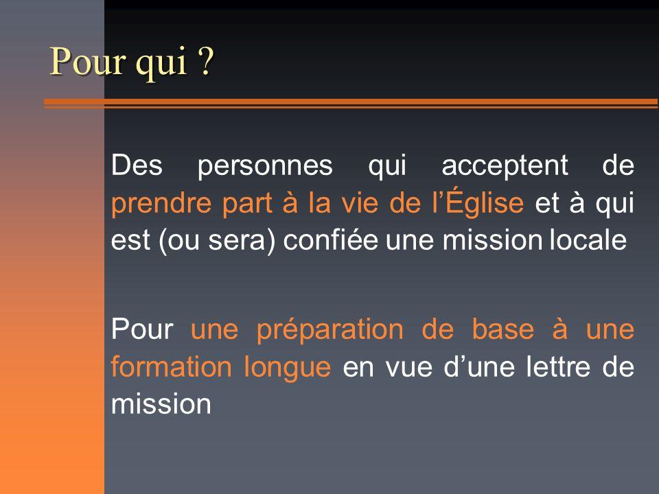 Pour qui ? Des personnes qui acceptent de prendre part à la vie de lÉglise et à qui est (ou sera) confiée une mission locale Pour une préparation de b