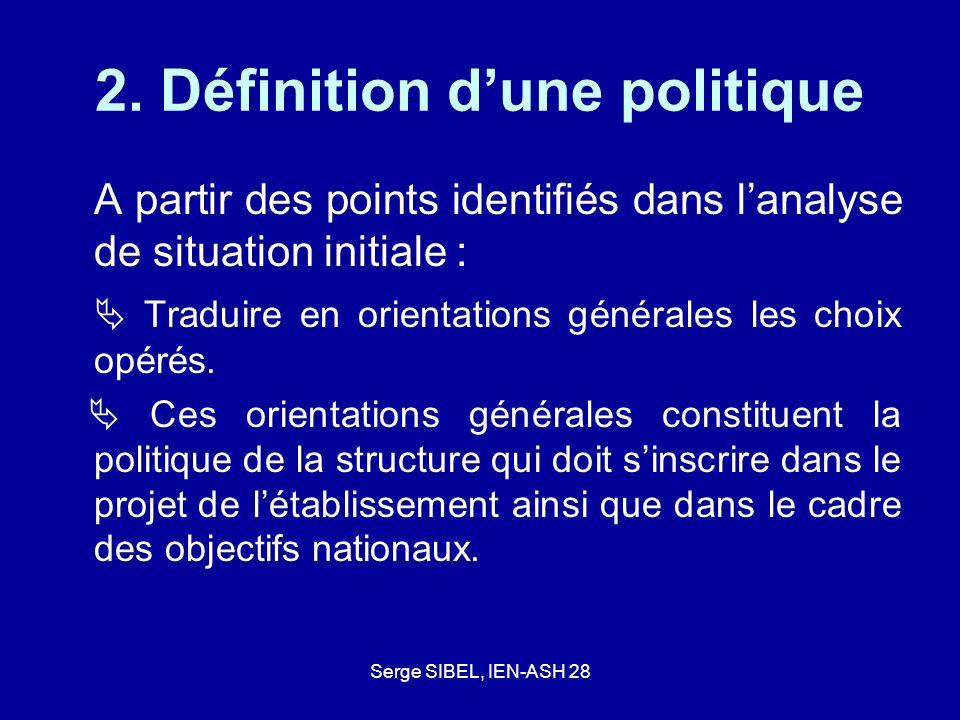 Serge SIBEL, IEN-ASH 28 2. Définition dune politique A partir des points identifiés dans lanalyse de situation initiale : Traduire en orientations gén