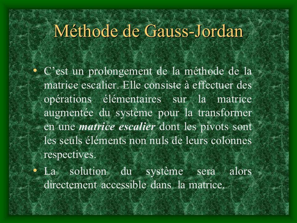 Méthode de Gauss-Jordan Cest un prolongement de la méthode de la matrice escalier. Elle consiste à effectuer des opérations élémentaires sur la matric