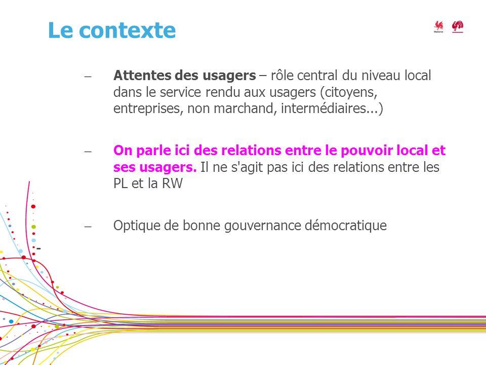 Le contexte – Attentes des usagers – rôle central du niveau local dans le service rendu aux usagers (citoyens, entreprises, non marchand, intermédiaires...) – On parle ici des relations entre le pouvoir local et ses usagers.