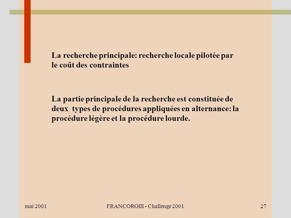 mai 2001FRANCOROIII - Challenge 200127 La recherche principale: recherche locale pilotée par le coût des contraintes La partie principale de la recherche est constituée de deux types de procédures appliquées en alternance: la procédure légère et la procédure lourde.