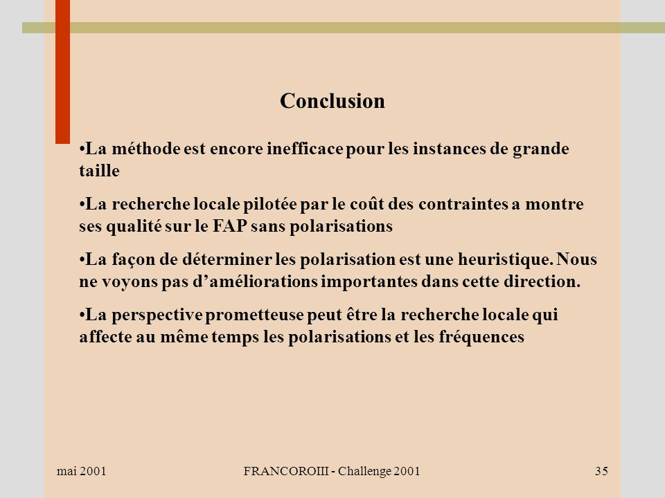 mai 2001FRANCOROIII - Challenge 200135 Conclusion La méthode est encore inefficace pour les instances de grande taille La recherche locale pilotée par le coût des contraintes a montre ses qualité sur le FAP sans polarisations La façon de déterminer les polarisation est une heuristique.