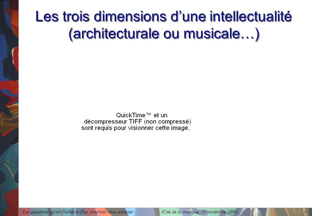 Les questions qu'un Viollet-le-Duc pourrait nous adresser… (Cité de la musique, 25 novembre 2006) 3 Les trois dimensions dune intellectualité (archite