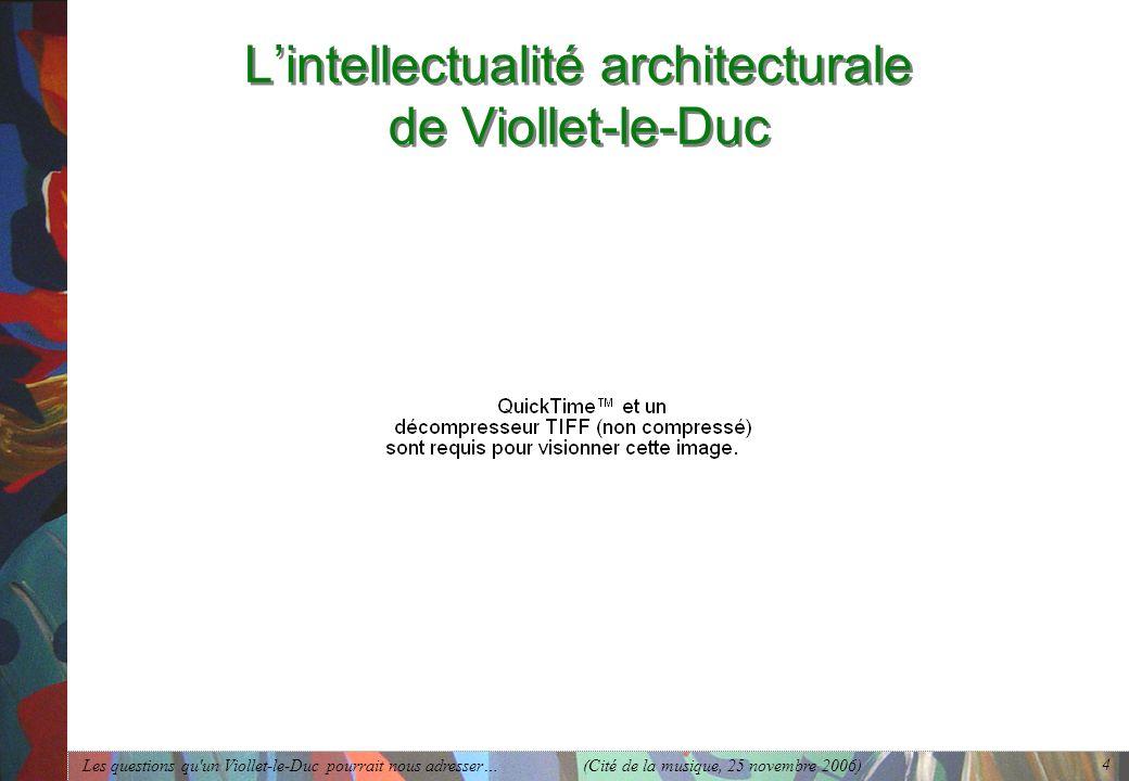 Les questions qu'un Viollet-le-Duc pourrait nous adresser… (Cité de la musique, 25 novembre 2006) 4 Lintellectualité architecturale de Viollet-le-Duc