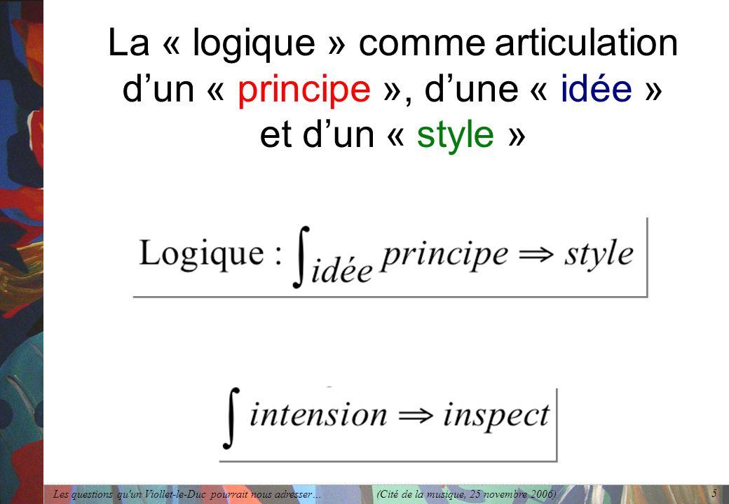 Les questions qu'un Viollet-le-Duc pourrait nous adresser… (Cité de la musique, 25 novembre 2006) 5 La « logique » comme articulation dun « principe »
