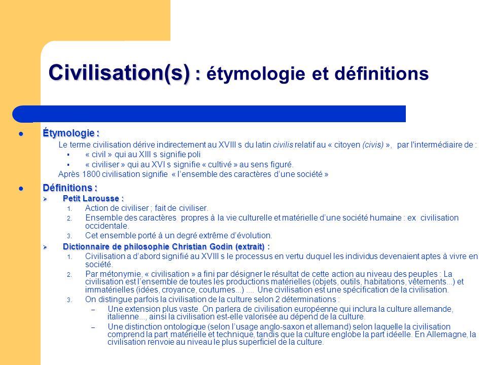 Civilisation(s) : Civilisation(s) : étymologie et définitions Étymologie : Étymologie : Le terme civilisation dérive indirectement au XVIII s du latin