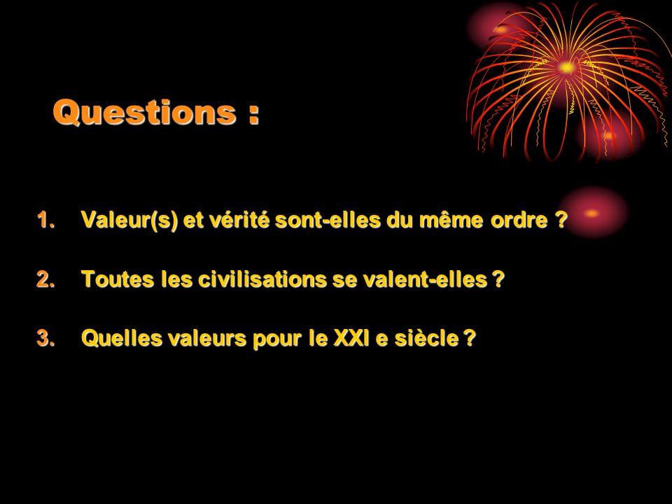 Questions : 1.Valeur(s) et vérité sont-elles du même ordre ? 2.Toutes les civilisations se valent-elles ? 3.Quelles valeurs pour le XXI e siècle ?