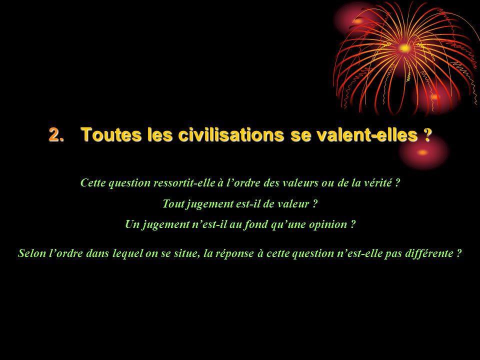 2.Toutes les civilisations se valent-elles ? Cette question ressortit-elle à lordre des valeurs ou de la vérité ? Tout jugement est-il de valeur ? Un