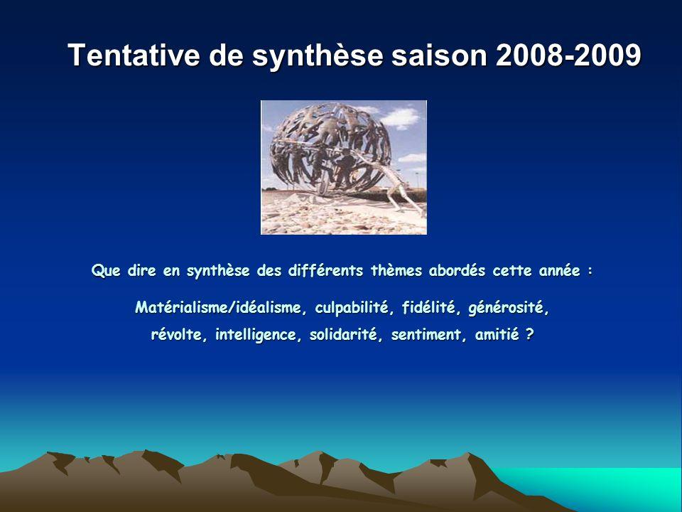 Tentative de synthèse saison 2008-2009 Que dire en synthèse des différents thèmes abordés cette année : Matérialisme/idéalisme, culpabilité, fidélité,