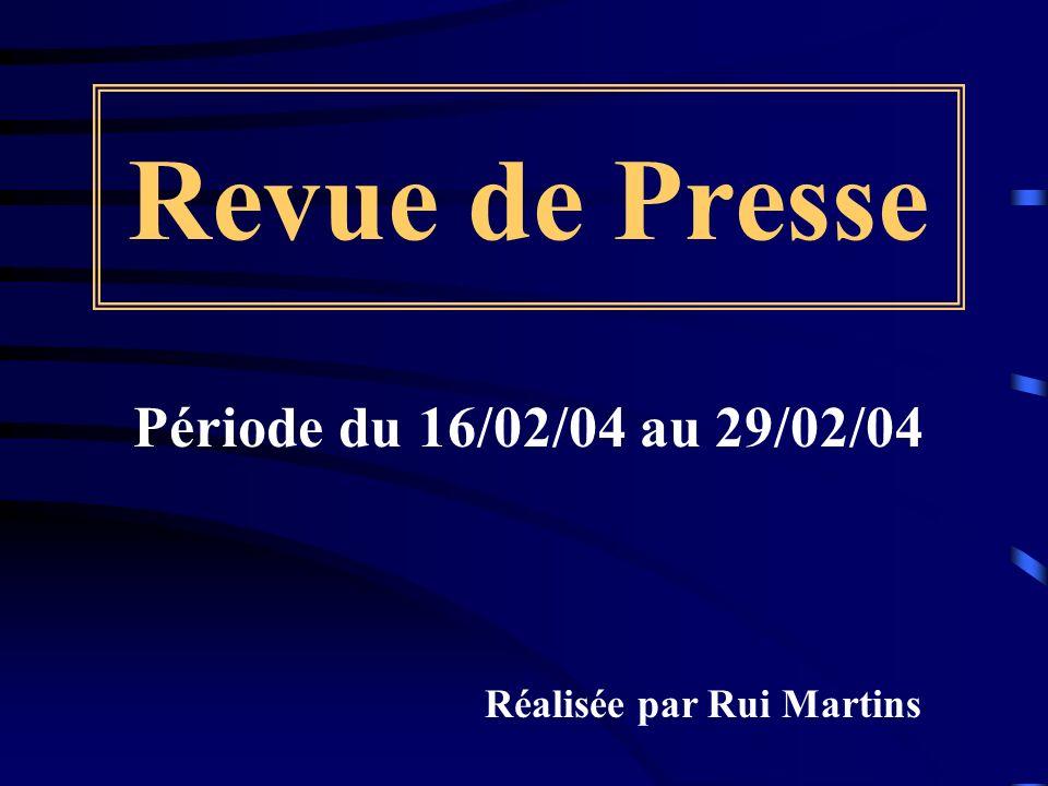 Revue de Presse Période du 16/02/04 au 29/02/04 Réalisée par Rui Martins