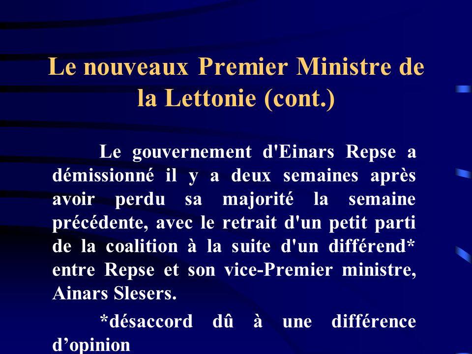 Le nouveaux Premier Ministre de la Lettonie (cont.) Le gouvernement d'Einars Repse a démissionné il y a deux semaines après avoir perdu sa majorité la