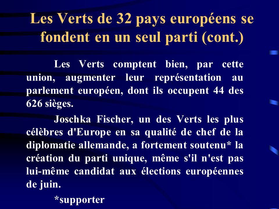Les Verts de 32 pays européens se fondent en un seul parti (cont.) Les Verts comptent bien, par cette union, augmenter leur représentation au parlement européen, dont ils occupent 44 des 626 sièges.