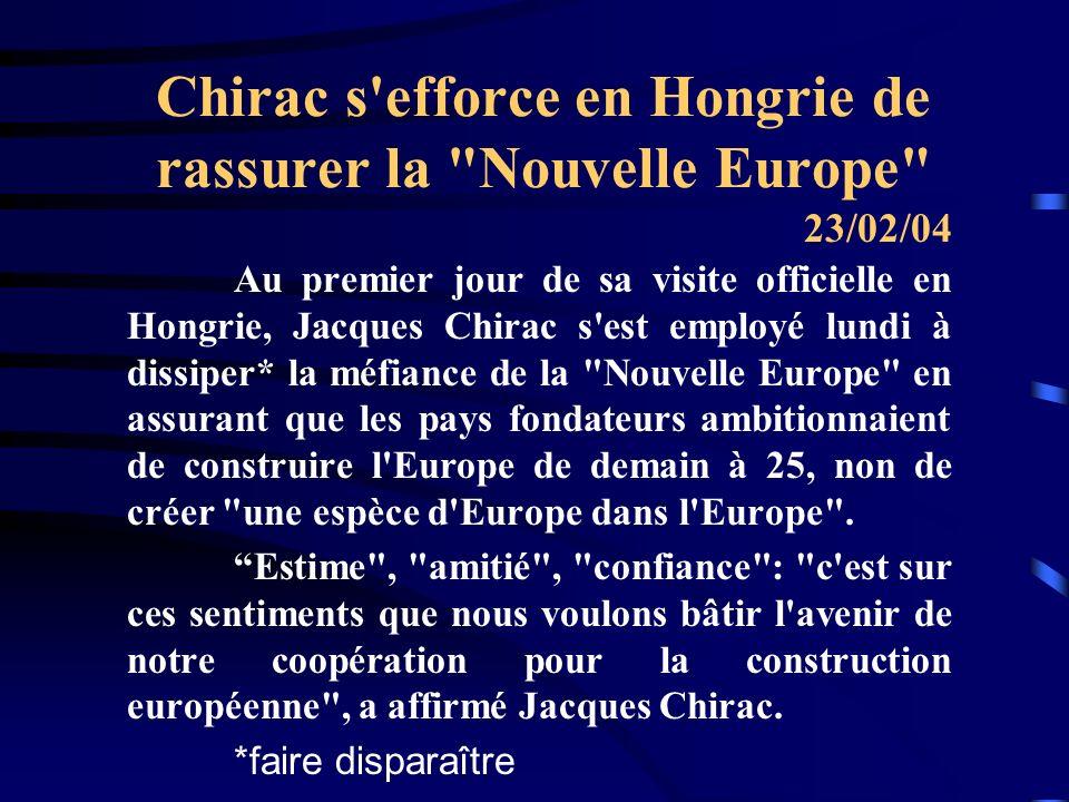 Chirac s efforce en Hongrie de rassurer la Nouvelle Europe Au premier jour de sa visite officielle en Hongrie, Jacques Chirac s est employé lundi à dissiper* la méfiance de la Nouvelle Europe en assurant que les pays fondateurs ambitionnaient de construire l Europe de demain à 25, non de créer une espèce d Europe dans l Europe .
