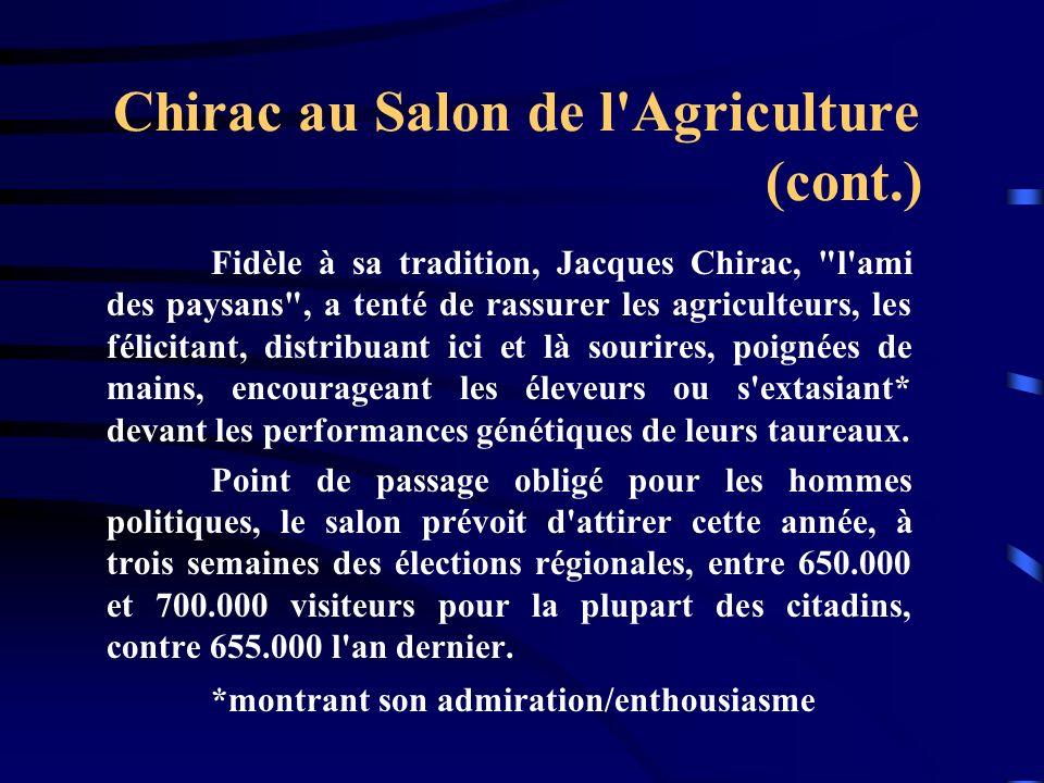 Chirac au Salon de l Agriculture (cont.) Fidèle à sa tradition, Jacques Chirac, l ami des paysans , a tenté de rassurer les agriculteurs, les félicitant, distribuant ici et là sourires, poignées de mains, encourageant les éleveurs ou s extasiant* devant les performances génétiques de leurs taureaux.