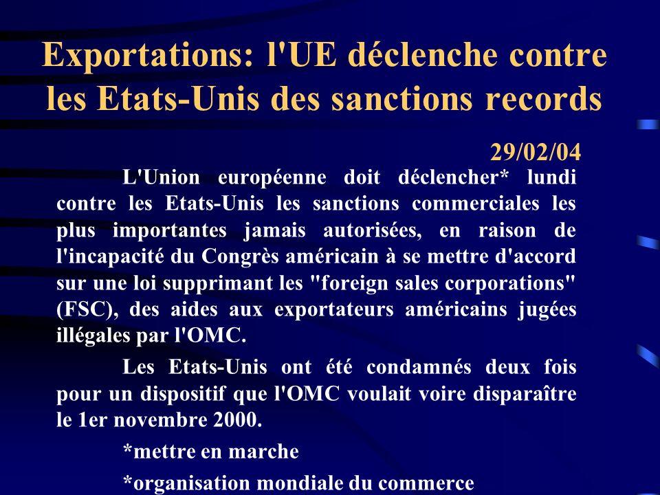 Exportations: l UE déclenche contre les Etats-Unis des sanctions records L Union européenne doit déclencher* lundi contre les Etats-Unis les sanctions commerciales les plus importantes jamais autorisées, en raison de l incapacité du Congrès américain à se mettre d accord sur une loi supprimant les foreign sales corporations (FSC), des aides aux exportateurs américains jugées illégales par l OMC.