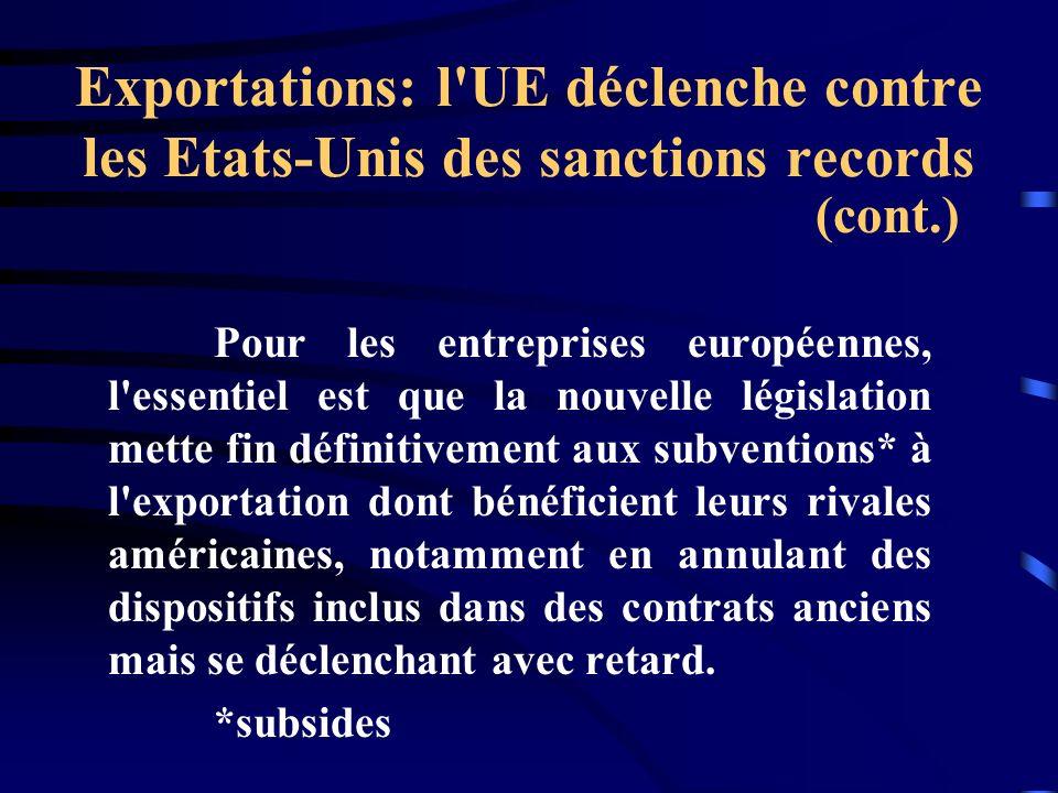 Exportations: l UE déclenche contre les Etats-Unis des sanctions records Pour les entreprises européennes, l essentiel est que la nouvelle législation mette fin définitivement aux subventions* à l exportation dont bénéficient leurs rivales américaines, notamment en annulant des dispositifs inclus dans des contrats anciens mais se déclenchant avec retard.