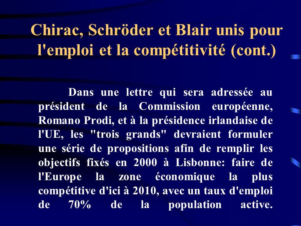 Chirac, Schröder et Blair unis pour l emploi et la compétitivité (cont.) Dans une lettre qui sera adressée au président de la Commission européenne, Romano Prodi, et à la présidence irlandaise de l UE, les trois grands devraient formuler une série de propositions afin de remplir les objectifs fixés en 2000 à Lisbonne: faire de l Europe la zone économique la plus compétitive d ici à 2010, avec un taux d emploi de 70% de la population active.