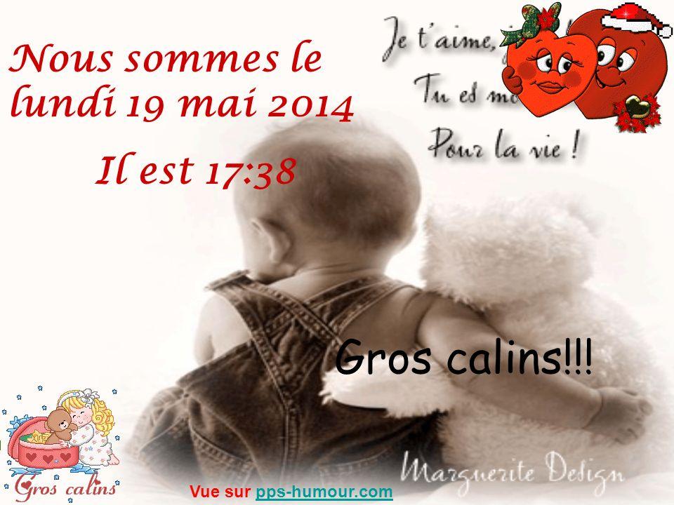 Gros calins!!! Nous sommes le lundi 19 mai 2014 Il est 17:39 Vue sur pps-humour.compps-humour.com