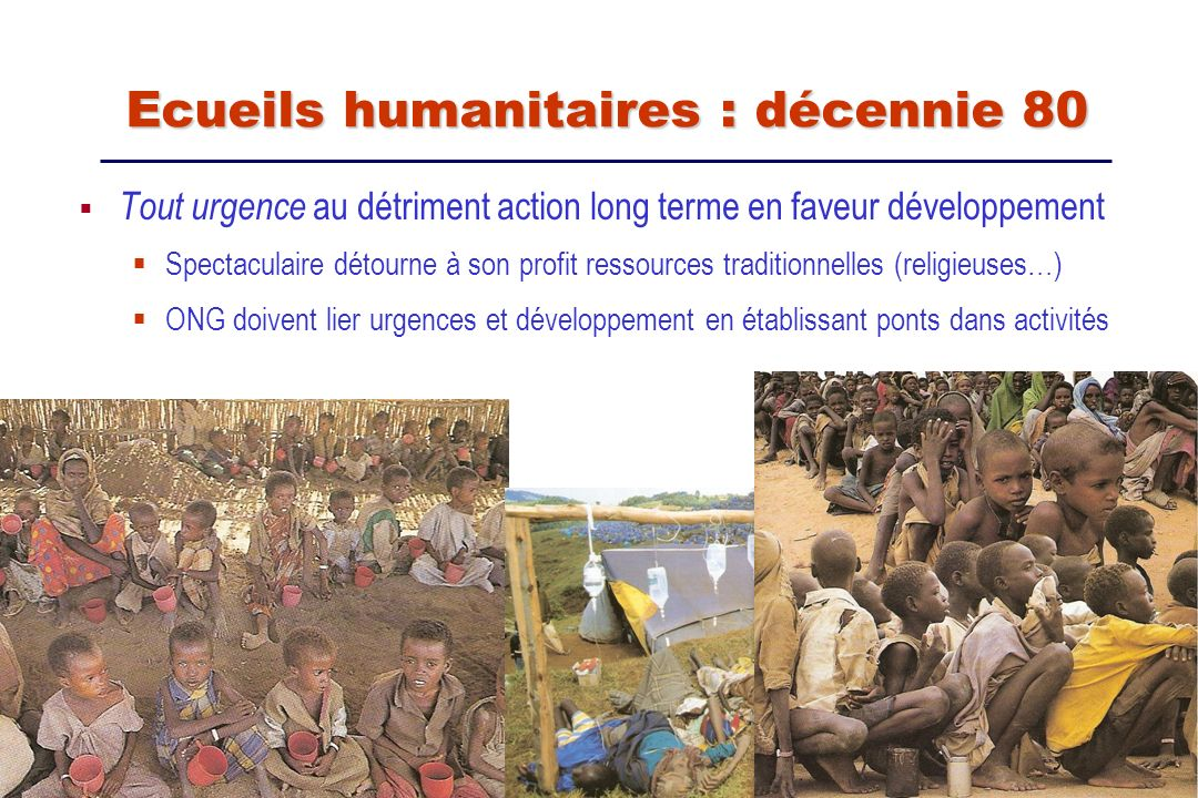 Nourrir les victimes ou nourrir la guerre : le piège humanitaire En voulant soulager tragédie, contribuer à la faire durer Camps de réfugiés aux abords de frontières = bases arrières idéales de guerilla: subsistance et protection : Khmers rouges, moujahiddins afghans … Ecueils humanitaires : décennie 80 Ecueils humanitaires : décennie 80 En se réfugiant derrière les civils, les combattants bénéficient dune considérable manne financière