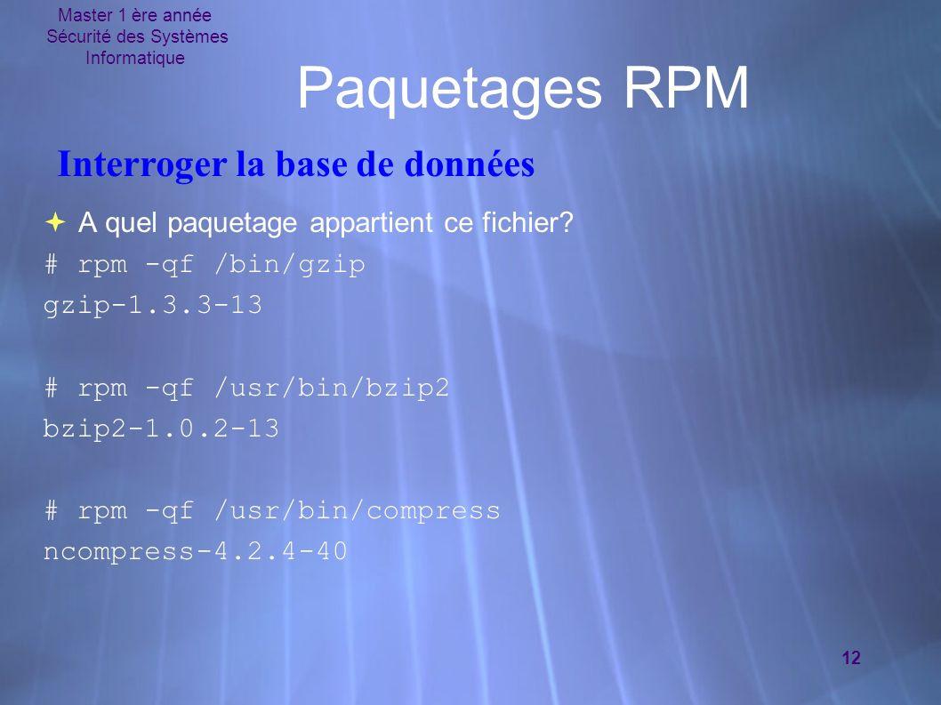 Master 1 ère année Sécurité des Systèmes Informatique 12 Paquetages RPM A quel paquetage appartient ce fichier? # rpm -qf /bin/gzip gzip-1.3.3-13 # rp