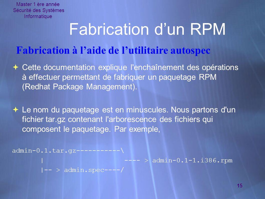 Master 1 ère année Sécurité des Systèmes Informatique 15 Fabrication dun RPM Cette documentation explique l enchaînement des opérations à effectuer permettant de fabriquer un paquetage RPM (Redhat Package Management).