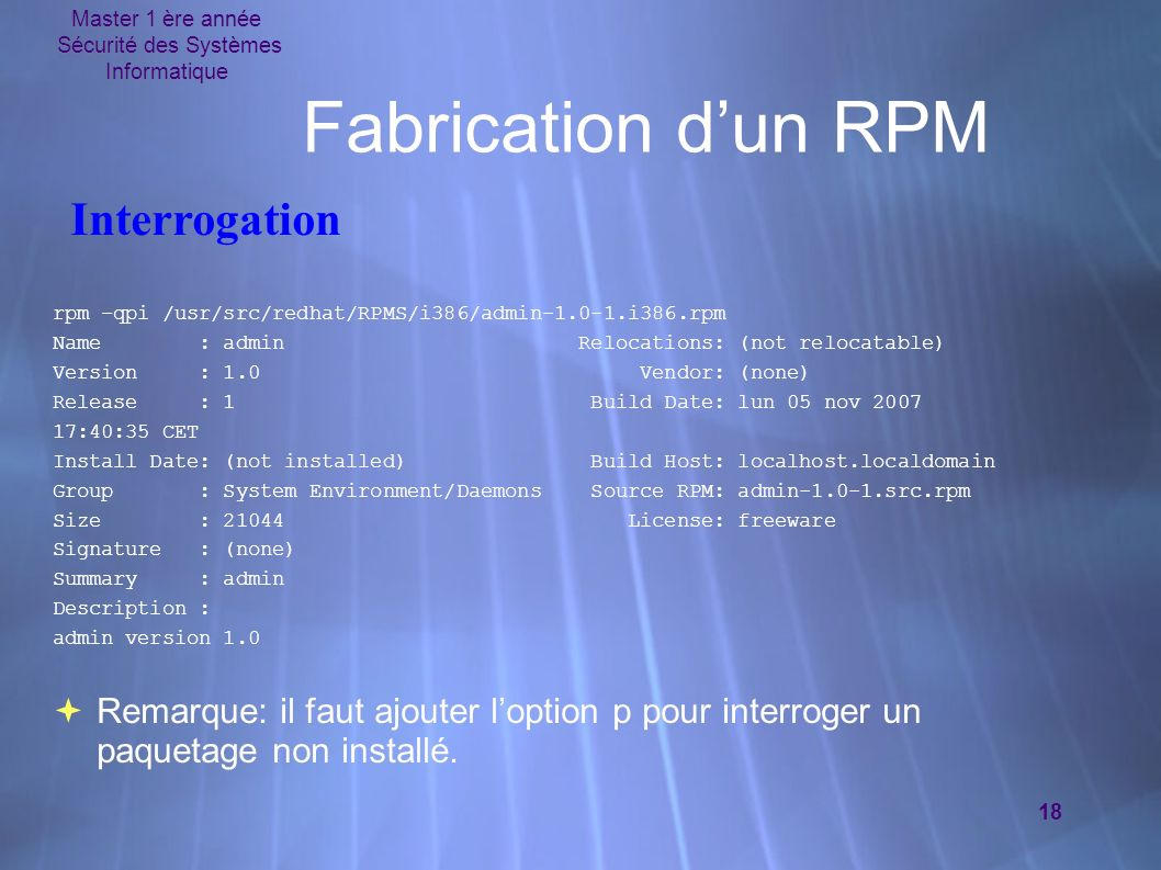 Master 1 ère année Sécurité des Systèmes Informatique 18 Fabrication dun RPM rpm –qpi /usr/src/redhat/RPMS/i386/admin-1.0-1.i386.rpm Name : admin Relocations: (not relocatable) Version : 1.0 Vendor: (none) Release : 1 Build Date: lun 05 nov 2007 17:40:35 CET Install Date: (not installed) Build Host: localhost.localdomain Group : System Environment/Daemons Source RPM: admin-1.0-1.src.rpm Size : 21044 License: freeware Signature : (none) Summary : admin Description : admin version 1.0 Remarque: il faut ajouter loption p pour interroger un paquetage non installé.
