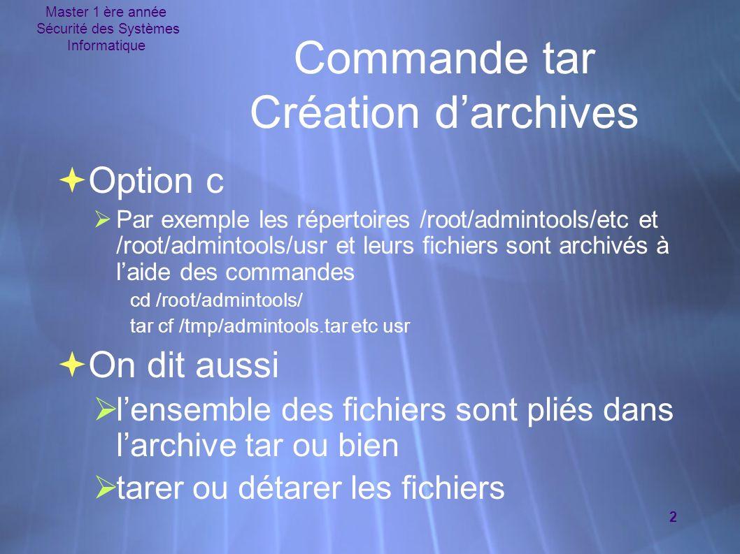 Master 1 ère année Sécurité des Systèmes Informatique 2 Commande tar Création darchives Option c Par exemple les répertoires /root/admintools/etc et /root/admintools/usr et leurs fichiers sont archivés à laide des commandes cd /root/admintools/ tar cf /tmp/admintools.tar etc usr On dit aussi lensemble des fichiers sont pliés dans larchive tar ou bien tarer ou détarer les fichiers Option c Par exemple les répertoires /root/admintools/etc et /root/admintools/usr et leurs fichiers sont archivés à laide des commandes cd /root/admintools/ tar cf /tmp/admintools.tar etc usr On dit aussi lensemble des fichiers sont pliés dans larchive tar ou bien tarer ou détarer les fichiers