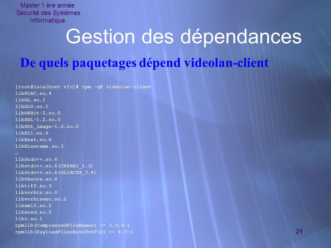 Master 1 ère année Sécurité des Systèmes Informatique 21 Gestion des dépendances [root@localhost vlc]# rpm -qR videolan-client libFLAC.so.4 libGL.so.1 libGLU.so.1 libORBit-2.so.0 libSDL-1.2.so.0 libSDL_image-1.2.so.0 libX11.so.6 libXext.so.6 libXinerama.so.1 … libstdc++.so.6 libstdc++.so.6(CXXABI_1.3) libstdc++.so.6(GLIBCXX_3.4) libtheora.so.0 libtiff.so.3 libvorbis.so.0 libvorbisenc.so.2 libxml2.so.2 libxosd.so.2 libz.so.1 rpmlib(CompressedFileNames) <= 3.0.4-1 rpmlib(PayloadFilesHavePrefix) <= 4.0-1 [root@localhost vlc]# rpm -qR videolan-client libFLAC.so.4 libGL.so.1 libGLU.so.1 libORBit-2.so.0 libSDL-1.2.so.0 libSDL_image-1.2.so.0 libX11.so.6 libXext.so.6 libXinerama.so.1 … libstdc++.so.6 libstdc++.so.6(CXXABI_1.3) libstdc++.so.6(GLIBCXX_3.4) libtheora.so.0 libtiff.so.3 libvorbis.so.0 libvorbisenc.so.2 libxml2.so.2 libxosd.so.2 libz.so.1 rpmlib(CompressedFileNames) <= 3.0.4-1 rpmlib(PayloadFilesHavePrefix) <= 4.0-1 De quels paquetages dépend videolan-client