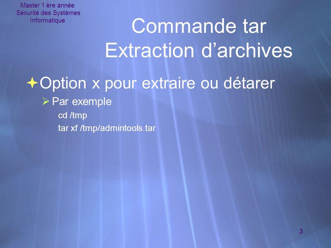 Master 1 ère année Sécurité des Systèmes Informatique 3 Commande tar Extraction darchives Option x pour extraire ou détarer Par exemple cd /tmp tar xf /tmp/admintools.tar Option x pour extraire ou détarer Par exemple cd /tmp tar xf /tmp/admintools.tar