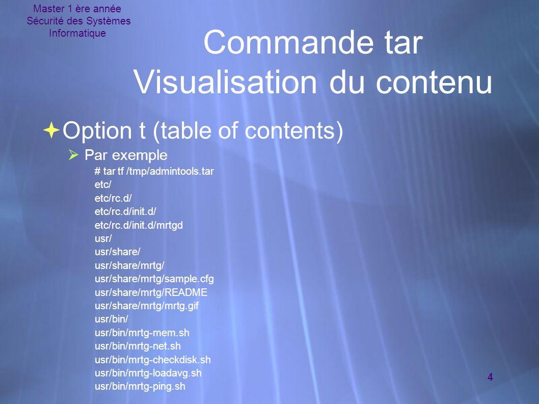 Master 1 ère année Sécurité des Systèmes Informatique 4 Commande tar Visualisation du contenu Option t (table of contents) Par exemple # tar tf /tmp/admintools.tar etc/ etc/rc.d/ etc/rc.d/init.d/ etc/rc.d/init.d/mrtgd usr/ usr/share/ usr/share/mrtg/ usr/share/mrtg/sample.cfg usr/share/mrtg/README usr/share/mrtg/mrtg.gif usr/bin/ usr/bin/mrtg-mem.sh usr/bin/mrtg-net.sh usr/bin/mrtg-checkdisk.sh usr/bin/mrtg-loadavg.sh usr/bin/mrtg-ping.sh Option t (table of contents) Par exemple # tar tf /tmp/admintools.tar etc/ etc/rc.d/ etc/rc.d/init.d/ etc/rc.d/init.d/mrtgd usr/ usr/share/ usr/share/mrtg/ usr/share/mrtg/sample.cfg usr/share/mrtg/README usr/share/mrtg/mrtg.gif usr/bin/ usr/bin/mrtg-mem.sh usr/bin/mrtg-net.sh usr/bin/mrtg-checkdisk.sh usr/bin/mrtg-loadavg.sh usr/bin/mrtg-ping.sh