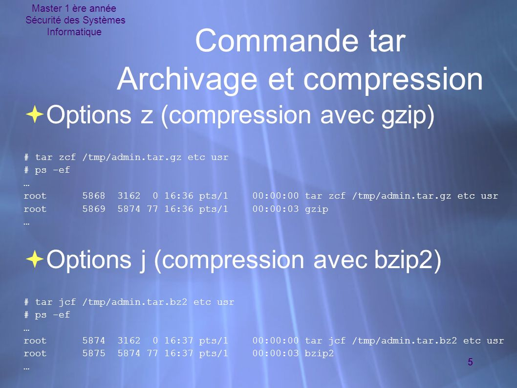 Master 1 ère année Sécurité des Systèmes Informatique 5 Commande tar Archivage et compression Options z (compression avec gzip) # tar zcf /tmp/admin.tar.gz etc usr # ps -ef … root 5868 3162 0 16:36 pts/1 00:00:00 tar zcf /tmp/admin.tar.gz etc usr root 5869 5874 77 16:36 pts/1 00:00:03 gzip … Options j (compression avec bzip2) # tar jcf /tmp/admin.tar.bz2 etc usr # ps -ef … root 5874 3162 0 16:37 pts/1 00:00:00 tar jcf /tmp/admin.tar.bz2 etc usr root 5875 5874 77 16:37 pts/1 00:00:03 bzip2 … Options z (compression avec gzip) # tar zcf /tmp/admin.tar.gz etc usr # ps -ef … root 5868 3162 0 16:36 pts/1 00:00:00 tar zcf /tmp/admin.tar.gz etc usr root 5869 5874 77 16:36 pts/1 00:00:03 gzip … Options j (compression avec bzip2) # tar jcf /tmp/admin.tar.bz2 etc usr # ps -ef … root 5874 3162 0 16:37 pts/1 00:00:00 tar jcf /tmp/admin.tar.bz2 etc usr root 5875 5874 77 16:37 pts/1 00:00:03 bzip2 …