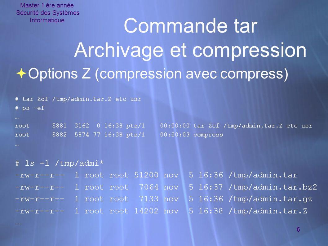 Master 1 ère année Sécurité des Systèmes Informatique 6 Commande tar Archivage et compression Options Z (compression avec compress) # tar Zcf /tmp/admin.tar.Z etc usr # ps -ef … root 5881 3162 0 16:38 pts/1 00:00:00 tar Zcf /tmp/admin.tar.Z etc usr root 5882 5874 77 16:38 pts/1 00:00:03 compress … # ls -l /tmp/admi* -rw-r--r-- 1 root root 51200 nov 5 16:36 /tmp/admin.tar -rw-r--r-- 1 root root 7064 nov 5 16:37 /tmp/admin.tar.bz2 -rw-r--r-- 1 root root 7133 nov 5 16:36 /tmp/admin.tar.gz -rw-r--r-- 1 root root 14202 nov 5 16:38 /tmp/admin.tar.Z … Options Z (compression avec compress) # tar Zcf /tmp/admin.tar.Z etc usr # ps -ef … root 5881 3162 0 16:38 pts/1 00:00:00 tar Zcf /tmp/admin.tar.Z etc usr root 5882 5874 77 16:38 pts/1 00:00:03 compress … # ls -l /tmp/admi* -rw-r--r-- 1 root root 51200 nov 5 16:36 /tmp/admin.tar -rw-r--r-- 1 root root 7064 nov 5 16:37 /tmp/admin.tar.bz2 -rw-r--r-- 1 root root 7133 nov 5 16:36 /tmp/admin.tar.gz -rw-r--r-- 1 root root 14202 nov 5 16:38 /tmp/admin.tar.Z …