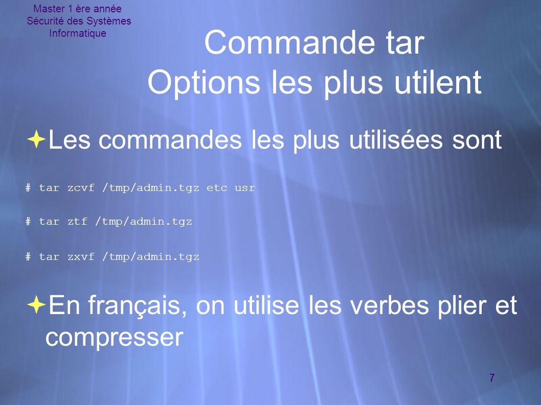 Master 1 ère année Sécurité des Systèmes Informatique 7 Commande tar Options les plus utilent Les commandes les plus utilisées sont # tar zcvf /tmp/admin.tgz etc usr # tar ztf /tmp/admin.tgz # tar zxvf /tmp/admin.tgz En français, on utilise les verbes plier et compresser Les commandes les plus utilisées sont # tar zcvf /tmp/admin.tgz etc usr # tar ztf /tmp/admin.tgz # tar zxvf /tmp/admin.tgz En français, on utilise les verbes plier et compresser