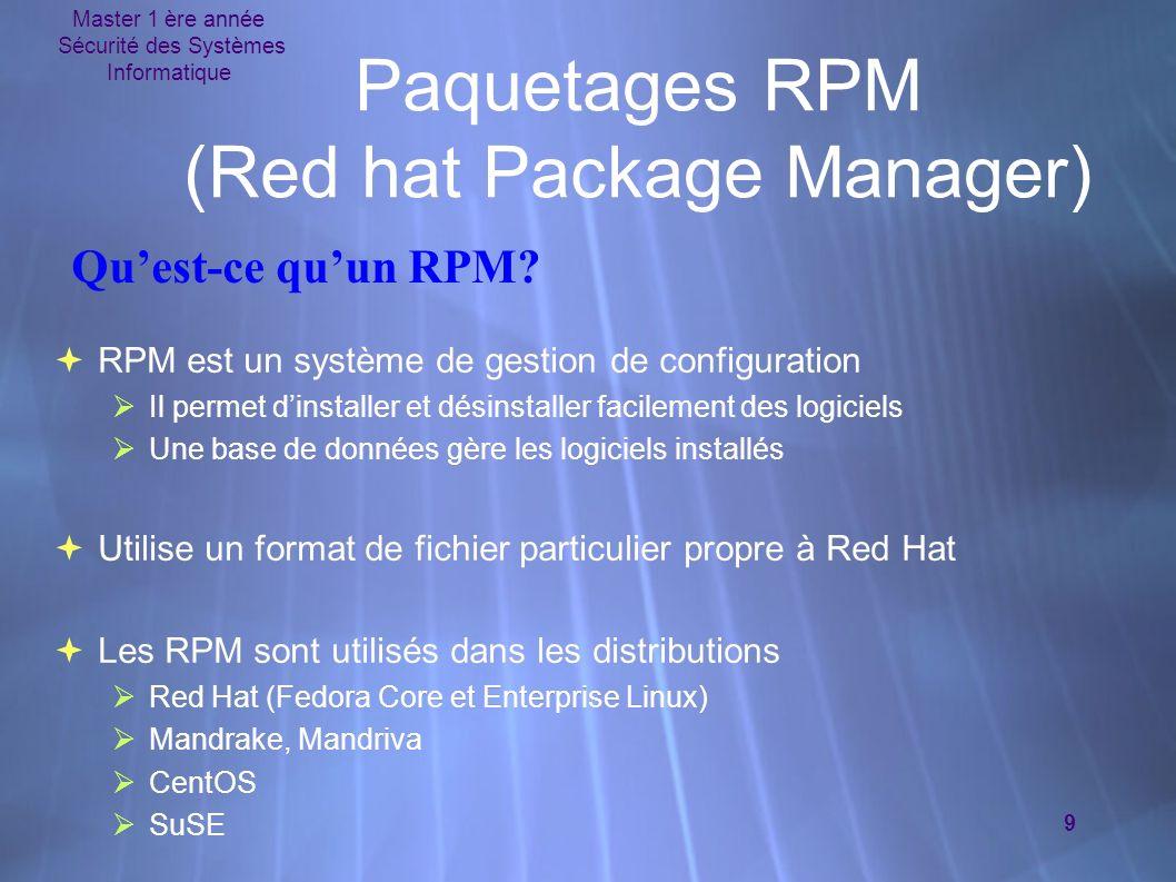 Master 1 ère année Sécurité des Systèmes Informatique 9 Paquetages RPM (Red hat Package Manager) RPM est un système de gestion de configuration Il permet dinstaller et désinstaller facilement des logiciels Une base de données gère les logiciels installés Utilise un format de fichier particulier propre à Red Hat Les RPM sont utilisés dans les distributions Red Hat (Fedora Core et Enterprise Linux) Mandrake, Mandriva CentOS SuSE RPM est un système de gestion de configuration Il permet dinstaller et désinstaller facilement des logiciels Une base de données gère les logiciels installés Utilise un format de fichier particulier propre à Red Hat Les RPM sont utilisés dans les distributions Red Hat (Fedora Core et Enterprise Linux) Mandrake, Mandriva CentOS SuSE Quest-ce quun RPM