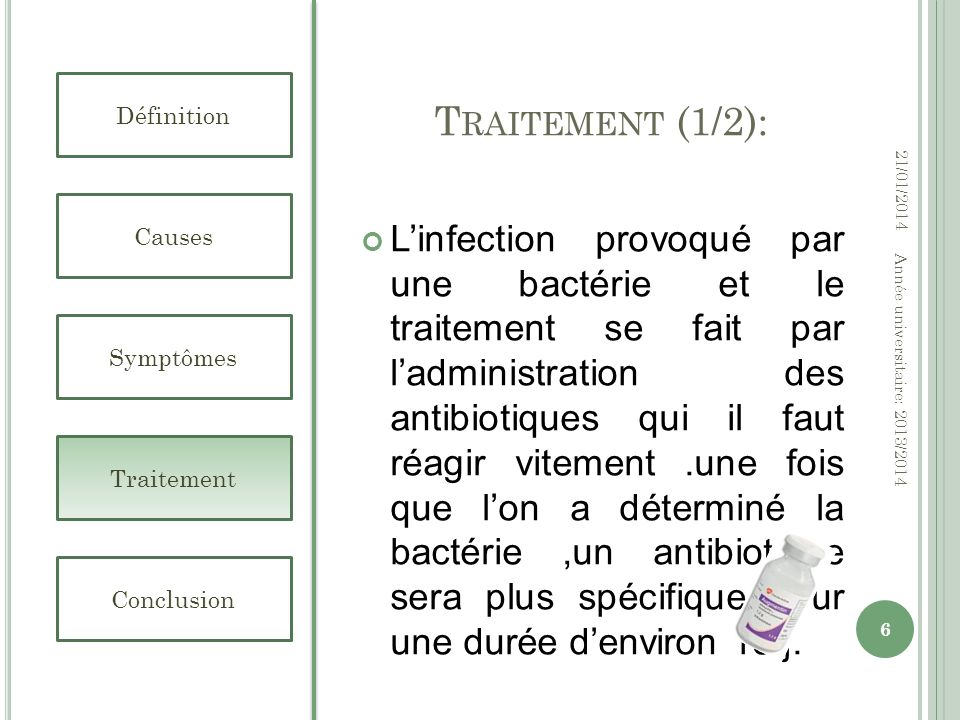 T RAITEMENT (2/2): Définition Causes Symptômes Traitement Conclusion 21/01/2014 7 Année universitaire: 2013/2014 Dans le cas de choc septique, il sagit dun cas durgence médicale.Le patient doit être hospitalisé dans un service de réanimation pour traiter les antibiotiques administrés par la voie intraveineuse.