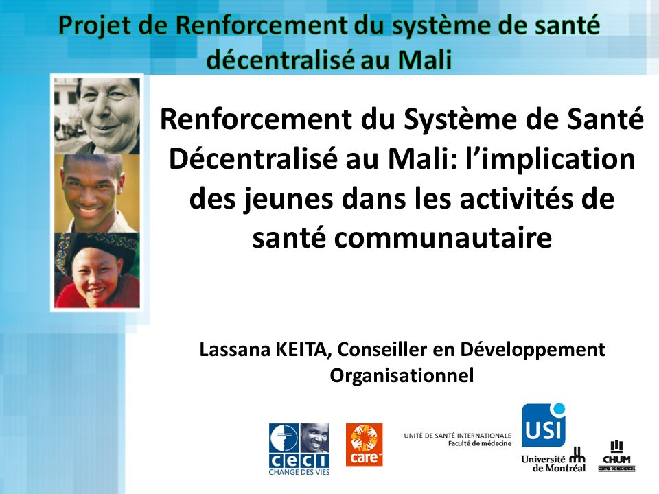Renforcement du Système de Santé Décentralisé au Mali: limplication des jeunes dans les activités de santé communautaire Lassana KEITA, Conseiller en
