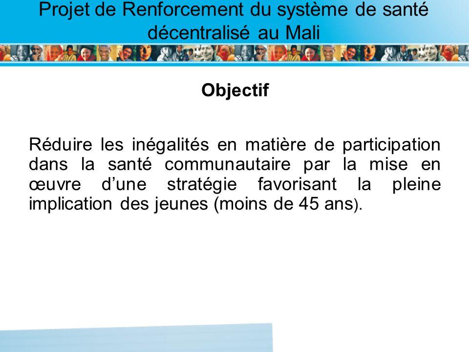Page intérieure Projet de Renforcement du système de santé décentralisé au Mali Objectif Réduire les inégalités en matière de participation dans la santé communautaire par la mise en œuvre dune stratégie favorisant la pleine implication des jeunes (moins de 45 ans ).