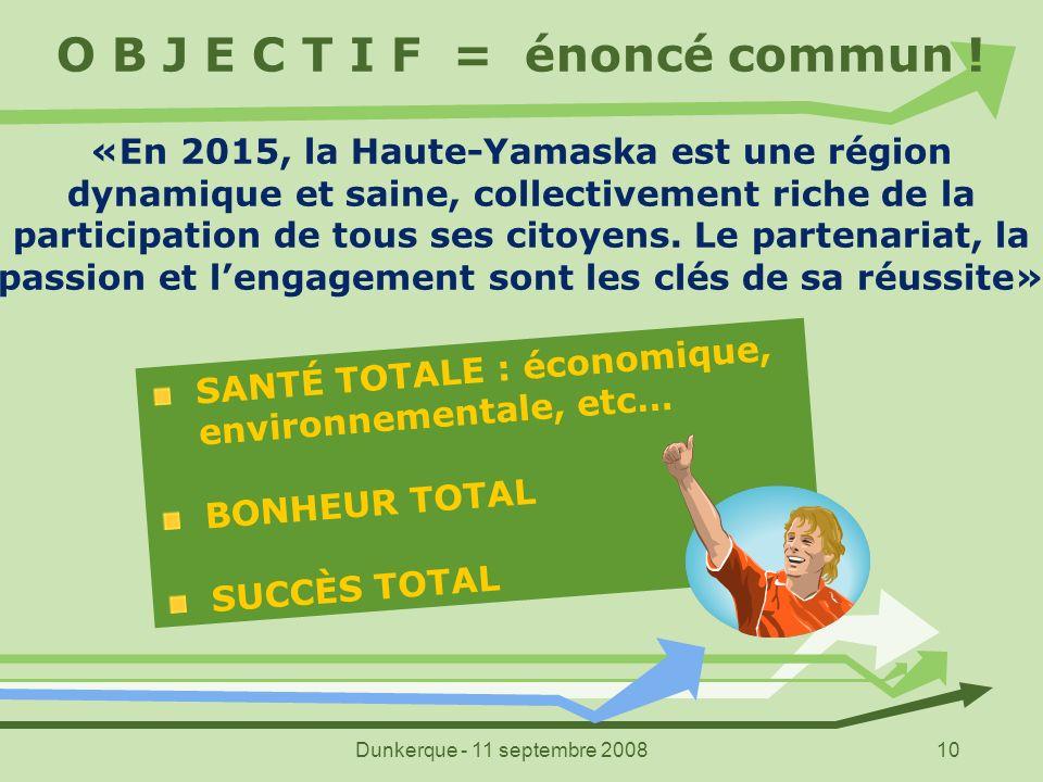 Dunkerque - 11 septembre 200810 O B J E C T I F = énoncé commun ! «En 2015, la Haute-Yamaska est une région dynamique et saine, collectivement riche d