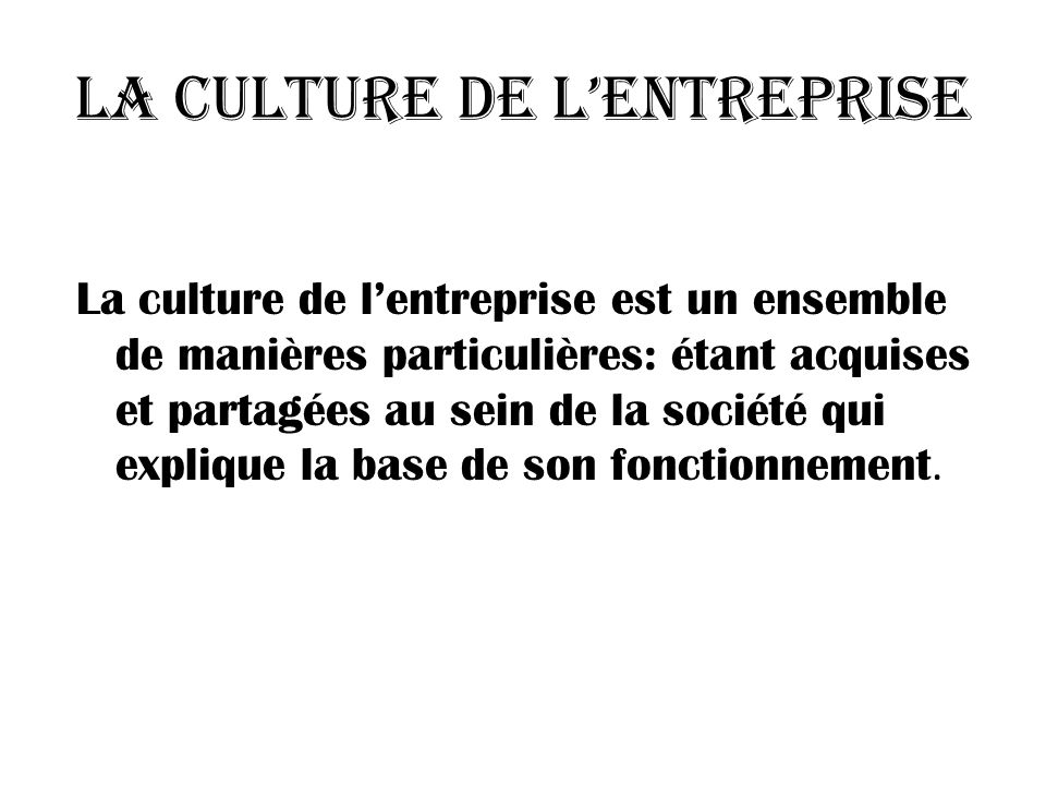 La culture de lentreprise La culture de lentreprise est un ensemble de manières particulières: étant acquises et partagées au sein de la société qui explique la base de son fonctionnement.